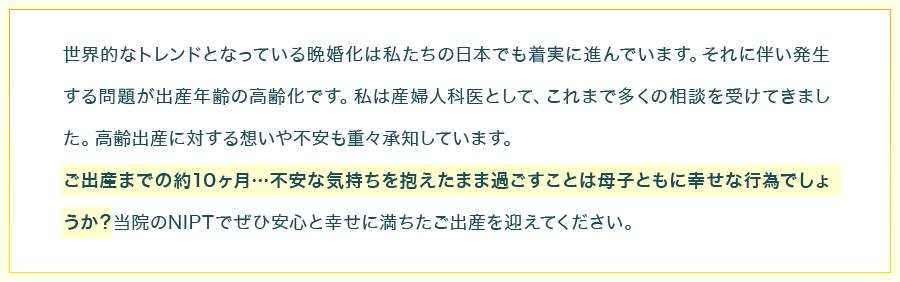 世界的なトレンドとなっている晩婚化は私たちの日本でも着実に進んでいます。それに伴い発生する問題が出産年齢の高齢化です。私は産婦人科医として、これまで多くの相談を受けてきました。高齢出産に対する想いや不安も重々承知しています。ご出産までの約10ヶ月…不安な気持ちを抱えたまま過ごすことは母子ともに幸せな行為でしょうか?当院のNIPTでぜひ安心と幸せに満ちたご出産を迎えてください。